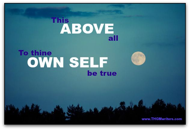 This above all, to thine own self be true. - William Shakespeare