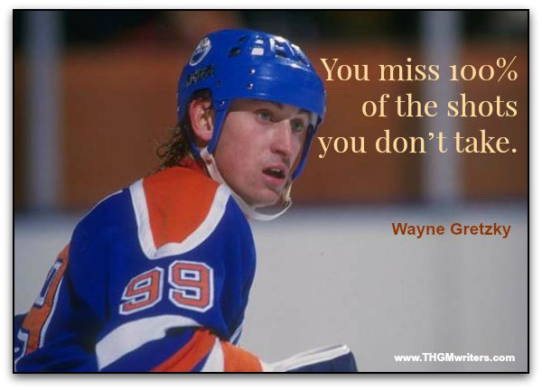 You miss 100% of the shots you don't take. – Wayne Gretzky