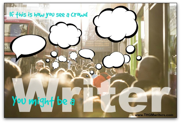 If everybody in a crowd appears to have a thought bubble above their heads, you might be a writer.