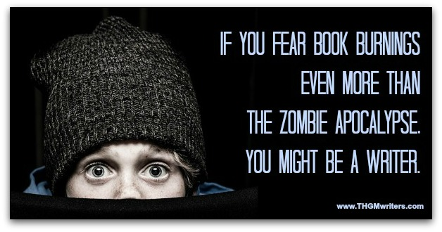 If you fear book burnings more even than the Zombie Apocalypse, you might be a writer.