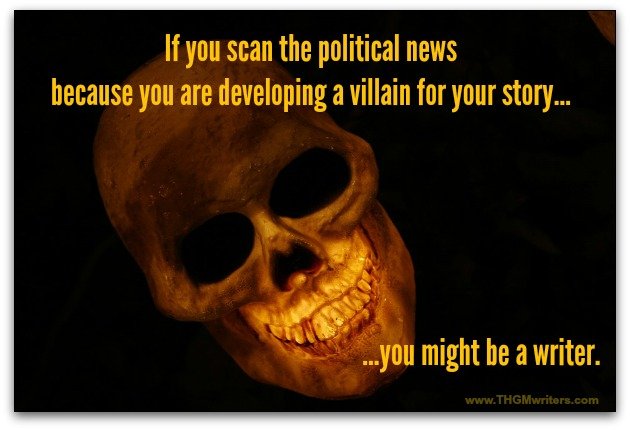 If you scan the political news because you are developing a villain for your story, you might be a writer.
