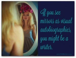 If you see mirrors as visual autobiographies, you might be a writer.